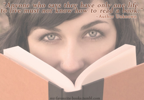 """Anyone who says they have only one life to live must not know how to read a book.""                                      ~Author Unknown"