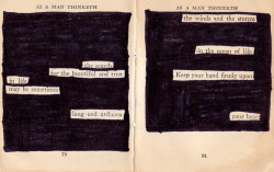 "tylerknott:  Final blackout poem from ""As a Man Thinketh."" This one says: The searchfor the beautiful and truein lifemay be sometimeslong and arduous.The winds and the stormsin the ocean of lifekeep your hand firmly uponyour heart.-Tyler Knott Gregson-"