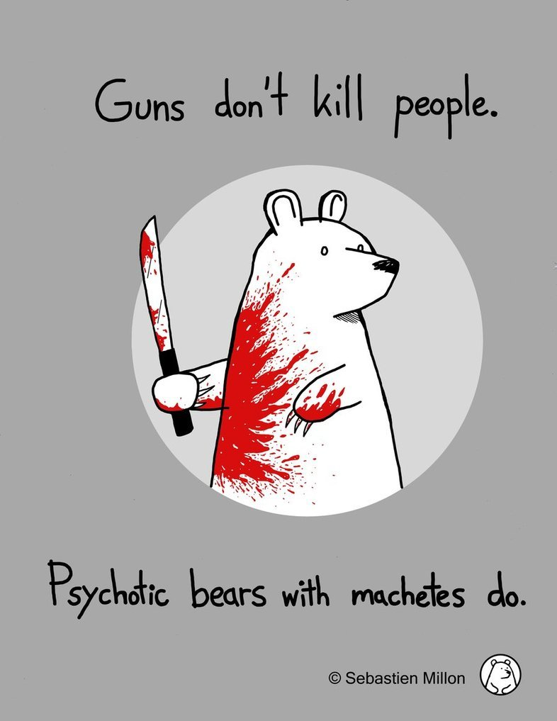 Guns don't kill people. Psychotic bears with machetes do.