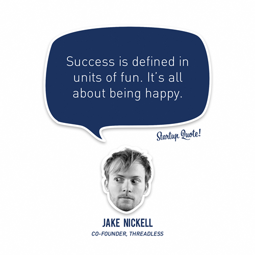 startupquote:  Success is defined in units of fun. It's all about being happy. - Jake Nickell