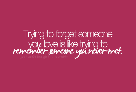 """Trying to forget someone you love, is like trying to remember someone you never met."""