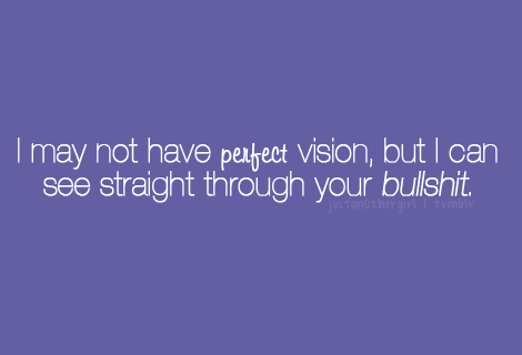 """I may not have perfect vision, but I can see straight through your bullshit."""