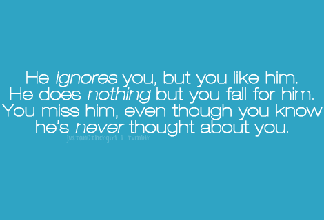 """He ignores you, but you like him. He does nothing, but you fall for him. You miss him, even though you know he's never thought about you."""