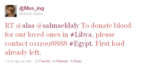"[image: tweet from @Mus_ing (Nesreen Salem) that reads ""RT @alaa @ salmaeldaly To donate blood for our loved ones in #Libya, please contact 0111998888 #Egypt.  First load already left.""] thelibyanrevolution:  To all the Egyptian people who wish to help the people of Libya by donating blood. Call this number and find out how you can do it!"