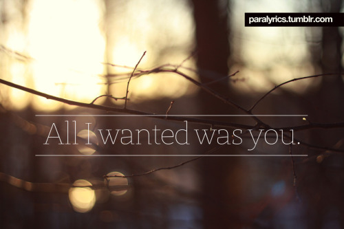 -All I Wanted All I wanted was you. Paramore