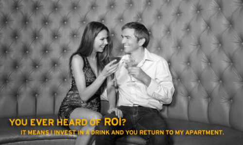 You ever heard of ROI? It means I invest in a drink and you return to my apartment.