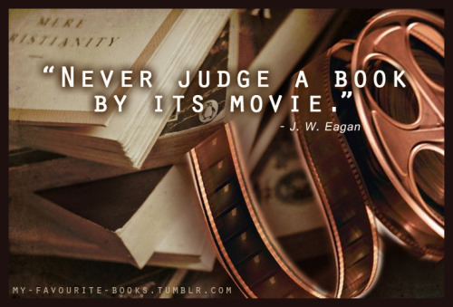 """Never judge a book by its movie.""                               - J. W. Eagan"
