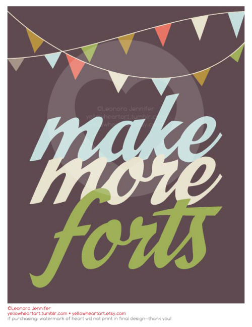 """Make More Forts"" - Graphic Design Print by Leonora Jennifer for Yellow Heart Art Come on guys, do you part for the economy! Don't buy a house & pay taxes, just build a blanket fort instead. I'm such a problem solver, totally should have ran for president. You can also get this sweet piece of swag for 15% off by visiting Buggie & Jellybean's blog entry and entering my coupon code (they did a lil interview with yours truly, check it out! They are also sponsoring a giveaway for one of my prints). awww sookie sookie."