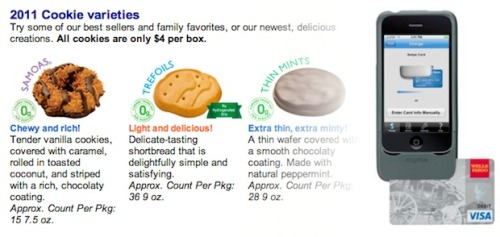 "Ha ha ha, YES! Soon we will be able to eat all the Girl Scout cookies to our heart's content. Give me like twenty boxes of Thin Mints, now.   Girl Scouts have been in the U.S. for 99 years, and for over 80 of them the Girl Scout Cookies program has been an important vehicle for raising funds—the Scouts call it the ""largest girl-led business in the country"" which ""generates immeasurable benefits for girls, their councils and communities nationwide."" It's certainly a large-scale program—it generates some $700 million in revenues. But it's also a program that's been bound by tradition, but is now adapting to our contemporary digital lifestyle: Starting this week a number of troops in San Diego are accepting credit card payments via iPhones. Yup—it's true, you'll soon not be able to use the excuse ""I don't have any cash on me, sorry!"" when the Girl Scouts come a-knocking with their sugary wares. Groups of them will be toting iPhones wrapped in Mophie's Marketplace credit card-reader case and running Intuit's GoPayment system, turning each Scout vendor into a tiny, mobile credit card processing machine. We've written about both of these companies before—together they act in a similar way to Jack Dorsey's Square system, letting iPhones read credit cards via a plug-in peripheral and process the transaction through a secure app. When you buy cookies you'll swipe your card, then be required to sign your signature with your finger on the touchscreen.    ""I don't have cash on me"" is never an excuse, instead a cold, cold reality that we're now thankfully free from. I love you, technology."
