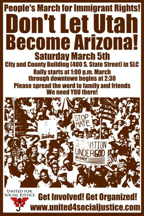 "image: brown-on-white poster:  People's March for Immigrant Rights! Don't Let Utah Become Arizona! Saturday March 5th City and County Building (400 S. State Street) in SLC Rally starts at 1 p.m. March through downtown begins at 2:30 Please spread the word to family and friends We need YOU there! [stylized rendering of a photo of a crowd of people waving US flags and holding signs (including one that says ""STOP HATE"" and another that has a US flag drawn on it and reads ""ONE NATION UNDER GOD"").] Get Involved! Get Organized! www.united4socialjustice.com"