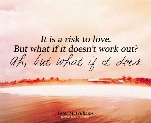 marian16rox: Love is a risk… But then imagine the possibilities.   Follow this blog, you will love it on your dashboard