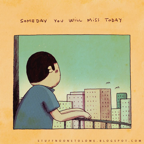 """Someday you will miss today"""