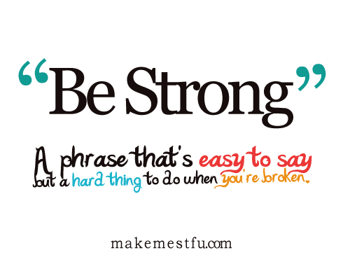 "makemestfu:  ""Be Strong"""