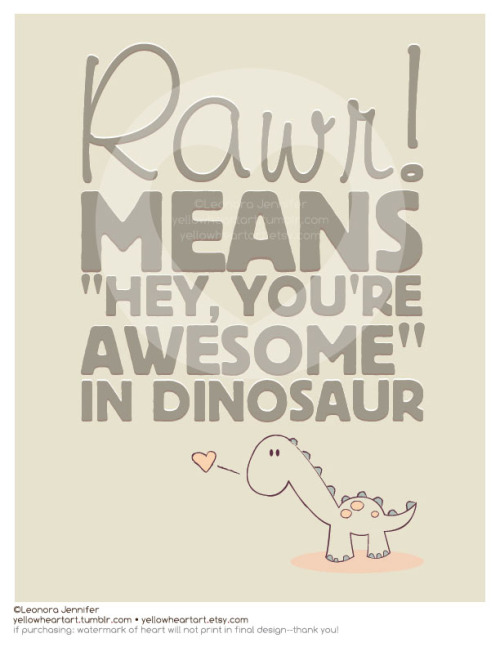"""RAWR! Means 'Hey, You're Awesome' in Dinosaur"" - Graphic Design by Leonora Jennifer for Yellow Heart Art Sometimes you can't find the right words to express to someone how utterly awesome you think they are—enter dino to save the day. Get some dino' lovin' here"