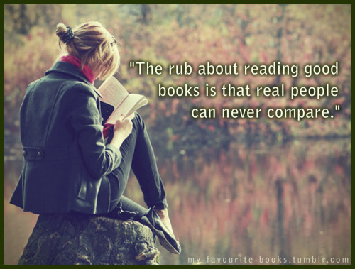 """The rub about reading good books is that real people can never compare."""