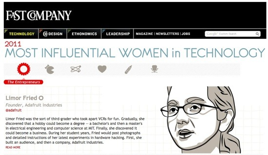 The Most Influential Women in Technology: 2011 Did you know the CEO of HTC is a woman,  Cher Wang? That the CEO of Tech Crunch is also a woman, Heather Harde? I came across Fast Company's Twitter update today regarding their article about the most powerful women in Technology. It is very worth a read here: Women in Tech 2011   Women from various industries such as: Media, Gamers, Entrepreneurs and so on have all got a section dedicated to them, each women with interesting backgrounds. A very worthwhile read. I hope to one day achieve these respected positions like these wonderful ladies have. Respect to them!