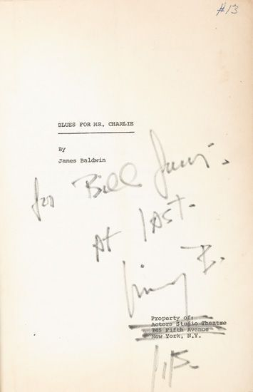 "allthingsjamesbaldwin:   BALDWIN'S OWN COPY  (LITERATURE AND POETRY.) BALDWIN, JAMES. Blues for Mr. Charlie. Original mimeographed play script, 69, 38, 58 pages; bound in leatherette with large brass rivets; covers rubbed and creased. inscribed by  baldwin to william gunn. New York, Actors Studio, (1964) Estimate $1,500-2,500 Baldwin's  own copy of the playscript, inscribed to fellow-writer and filmmaker  William Gunn ""For Bill Gunn, at last, Jimmy B."" and additionally ""J.B.""   Beneath the latter, where it's printed: ""Property of Actors Studio  Theatre, 745 Fifth Avenue, New York, N.Y."" Baldwin has scribbled over  that with the same black marker.   This version of the award winning  play was the one that was used in the Actors' Studio ANTA production on  April 23, 1964 and differs in many ways from the book published by Dial  Press. The ""Notes for Blues"" Introduction is significantly different as  are various portions of the dialogue. Howard Taubman of the New York  Times, reviewing the play said ""James Baldwin has written a play with  fires of fury in its belly, tears of anguish in its eyes and a roar of  protest in its throat. 'Blues for Mister Charlie,' which stormed into  the ANTA Theater last night, is not a tidy play. Its structure is loose,  and it makes valid points as if they were clichés, but it throbs with  fierce energy and passion. It is like a thunderous battle cry."" This  copy is numbered ""#13,"" and probably represents one of a typically small  number printed up for cast and crew. Provenance: James Baldwin to  William Gunn to the consignor, [another filmmaker.]"