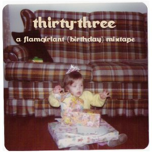 thirty-three : a flamgirlant (birthday) mixtape I turned 33 on February 24th and I thought what better way to celebrate than making a birthday mixtape to share with all of you!  One featuring a snapshot from my 1st birthday as cover art, nonetheless. ;) This mix is filled with jams - slow jams, dancey jams, raucous jams and maybe even a surprise or two.  These are the sort of tunes I like to listen to while rallying for a night out.  Toss this mix on and have yourself a cocktail while primping for your evening out.  Don't be afraid to dance around in your underwear or sing to your reflection.  I guarantee by the end of your drink(s) and this mixtape you'll be in prime form for your night. Download and get your jam on. thirty-three : a flamgirlant (birthday) mixtape 01  Casa Castile - Time Machine02  Soft Powers - just like tropica-L03  Hanni El Khatib - Loved One04  Toro Y Moi - Low Shoulder (Daytrotter Session)05  Phantom Power - oxycodon//whatever you're in to 06  Anika - Yang Yang07  Chapter 24 - You Said08  YACHT - Psychic City (ClassixxRemix)09  Range Rover - Soda10  Hot Sugar - Fuckable (feat. Baghdaddy)11  Wise Blood - STRT SRNS12  Broken Water - Heal13  Bad Tits - Bankok Hilton14  tUnE-yArDs - Bizness15  Essay - Helicopter16  Wetdog - Wymmin's Final17  The Shivers - Shallow Water18  Without Letters - Awak/Asleep19  The Leathers - Too Bad [Prod. Dean Povinsky]20  Summer Camp - Veronica Sawyer If you find something moves you do a solid and buy something from the artist.  They need our well-deserved dollars to keep churning out music worth falling for. As always, visit my mixtape hub of love to download my previous mixes.  xox