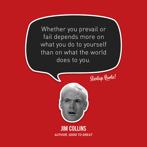 startupquote:  Whether you prevail or fail depends more on what you do to yourself than on what the world does to you. - Jim Collins