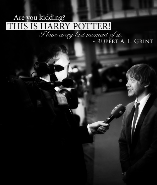 """Are you kidding?  This is Harry Potter!  I love every last moment of it."" - Rupert Grint"