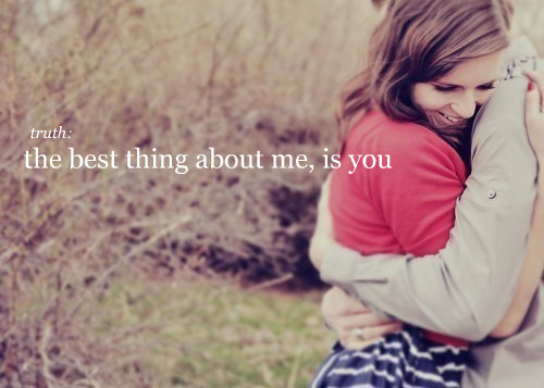 Truth: The best thing about me, is you.