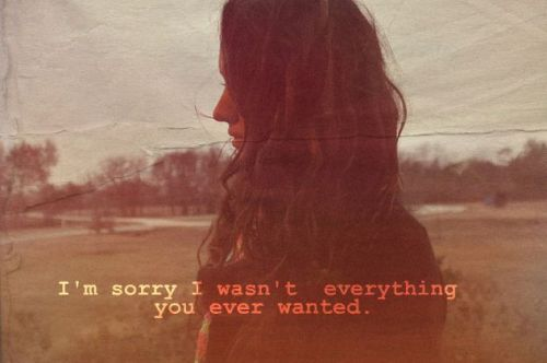 I'm sorry I wasn't everything you ever wanted.