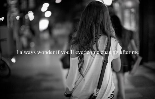 I always wonder if you'll ever come chasing after me.