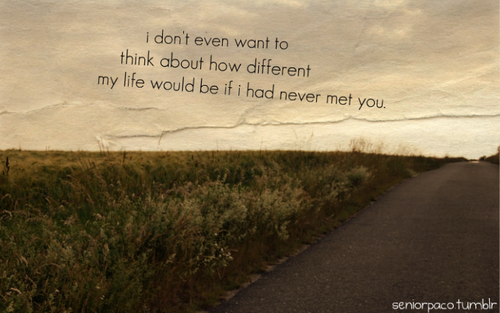 I don't want to think about how different my life would be if I had never met you.