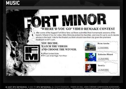 "One of the bigger stunts I developed at MTV was this Fort Minor Video remake contest.  We were just beginning to notice the use of YouTube in user generated content, specifically fan made music videos, and wanted to do something similar on MTV.com. Fort Minor, a side product of Mike Shinoda of Linkin Park, had a very committed fan base that was very tech-savy.  I partnered with Warner Brothers Records to mobilize their fan base in this promotion where fans can create videos using the Fort Minor hit ""Where'd You Go.""  The finalists were voted on by the MTV.com audience and the final winner chosen by Mike himself.  The prize package included a video taped congratulatory message from Mike, a shout out on TRL, and video premiere treatment and promotion of the winning video."