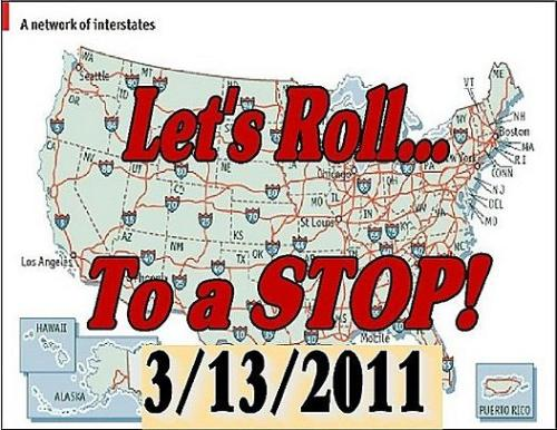 "So this exists: ""Let's Roll… to a Stop"" — Sunday, March 13 So this is real. It's being planned by some patriotic highly confused teabaggers who still love Sarah Palin (i.e. weirdly horny baby boomer men with chemical erections*), who want to show the world how clever they think Palin was when she called Obama's plan the ""Road to Ruin""… apparently? In any case, I'm sure Fox News will be there. Here is what is planned (this is a link to a ""patriotic"" red, white, and blue webpage — natch! — featuring eagles, flag, and the statue 'Raising the Flag at Iwo Jima'):  • Sunday, March 13th, 2011 – 4 PM Eastern, 3 PM Central, 2 PM Mountain, and 1 PM Pacific time; •  We want everyone to get into their cars, trucks, motorcycles, RVs,    Semis, box trucks, and any other vehicle, and drive to your nearest    highway or main route; •  Don't go far, just enough to get in a safe position to pull over   to  the shoulder, and park, engine running, headlights and flashers on; •  Why? To take a cell call, or make one or several. After all, law    enforcement recommends that you pull over to the side to take your call    or text. •  Hook up a boat trailer, a snow mobile hauler, or anything to make   the  line look miles and miles long, bring your tractor-trailer; • Set up a long motorcycle run to a STOP; • Get your car club involved to show off those great hot rods and collectibles; • Imagine others driving by wondering ""what the heck""? Wave to everyone; •  Get ten friends to do the same; or go to an over pass and hang    temporary signs saying – ""Time to stop!"" Just imagine the imagery! But    be SAFE! •  Once pulled over to the side, place calls or texts to your   friends,  take pictures, send tweets, flood Facebook with messages and   photos,  along with several million others on other highways across the   land. •  Stay one hour if you can, get your friends to do the same, line up    all your vehicles in a safe manner as far off the side as you can, and    hit your horns. • One hour gives the media a chance to react, a chance to get footage. Imagine the traffic reports! • Hang a sign inside your back window, or use temporary soap to write a message safely on the window; • Be a part of millions of people saying: ""Stop the madness, we are pulling over and just stopping!"" Imagine the image, when every news outlet in the USA must take notice. Helicopters  recording the event, YouTube filling with videos from   every spot in  America, with one message: ""Just Stop""! Imagine seeing 300   cars pulled  over for miles in California, in Texas, in New Jersey…etc. Imagine the evening news and cable stations saying, ""What the heck is going on?"" Do  the math. If a car is 17 feet long, and 10 feet is maintained   between  each vehicle, it takes only 195 cars to stretch one mile.   Imagine 500  tractor trailers pulling over for one hour! That's over   seven miles! Be SAFE though!  It's funny, but it's real. Freedumb!  There's much moar: Angry Black Lady: Stand Up America: Palinites to Drive Their Cars and Then Pull Over and Sit There for an Hour *Bob Cesca's awesome phrase"
