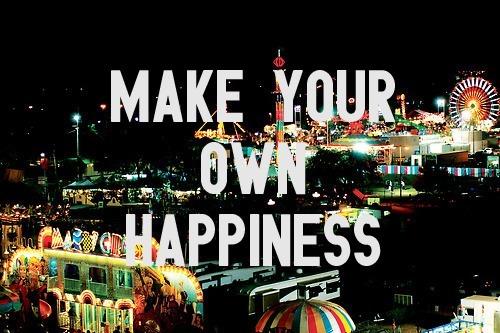 Faça sua própria felicidade.