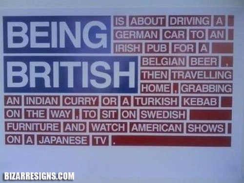 I imagine that being British is a lot like this…which is sort of like being American…which is a LOT of like being an asshole.    bizarresigns.com