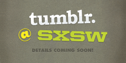 staff:  We're coming to SXSW! Tumblr is heading out to Austin this month to host a gathering of Tumblr developers, a party for our industry friends, and a huge meetup for all! This year's conference is going to be the best yet, and we're incredibly happy to be able to take part. Are you planning to be there, too? Let us know and we'll send you more details soon!