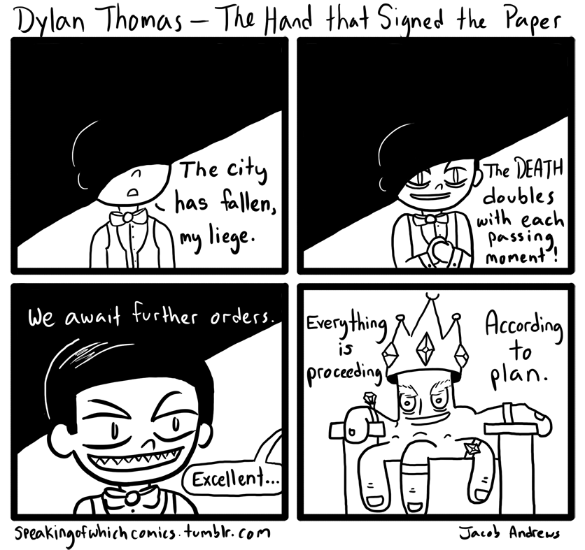Poetry Comic # 2! The hand that signed the paper felled a city;    Five sovereign fingers taxed the breath,    Doubled the globe of dead and halved a country;    These five kings did a king to death. The mighty hand leads to a sloping shoulder,    The finger joints are cramped with chalk;    A goose's quill has put an end to murder    That put an end to talk. The hand that signed the treaty bred a fever,   And famine grew, and locusts came; Great is the hand that holds dominion over    Man by a scribbled name. The five kings count the dead but do not soften    The crusted wound nor stroke the brow;    A hand rules pity as a hand rules heaven;    Hands have no tears to flow.