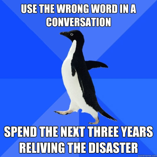 "terriblemuriel:  definatalie:  Image - a socially awkward penguin macro with text that says ""Use the wrong word in a conversation. Spend the next three years reliving the disaster."" FUCK YEAH SOCIAL ANXIETY?!?!?!?!?!??!!?!?!?!?!?! :(  Three years?! I wish! I still mull over stupid things I said a decade ago!!!!   Yeah, i have a few awkward moments from 10+ years ago that i occasionally have to literally shake off. Although it's by no means at a disorder level or anything like that."