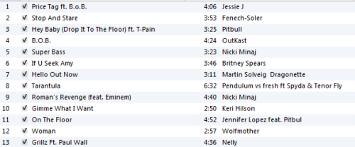 Here is Workout Playlist #8! I didn't have enough songs to post last week but I have them now :)   Price Tag ft B.O.B by Jessie J http://www.youtube.com/watch?v=UWaoriJfAeM&feature=related Stop and Stare by Fenech-Soler http://www.youtube.com/watch?v=ByaPYdvUIXQ Hey Baby (Drop it to the Floor) ft. T-Pain by Pitbull http://www.youtube.com/watch?v=LefQdEMJP1I B.O.B by Outcast http://www.youtube.com/watch?v=W8nd82s_Dh8 Superbass by Nicki Minaj http://www.youtube.com/watch?v=q5p1plMqGYQ If You Seek Amy by Britney Spears http://www.youtube.com/watch?v=SVT0tLDoib0 Hello Out Now by Martin Solveig Dragonette http://www.youtube.com/watch?v=PYQBptoNvp0 Tarantula by Pendulum vs Fresh ft Spyda & Tenor Fly http://www.youtube.com/watch?v=OaFf7cZ0gGg&hd=1 Roman's Revenge ft. Eminem by Nicki Minaj http://www.youtube.com/watch?v=cbaxT-IhTFY&feature=fvst Gimmie What I Want by Keri Hilson http://www.youtube.com/watch?v=koSBIbayP2Y&hd=1 On the Floor ft Pitbull by Jennifer Lopez http://www.youtube.com/watch?v=81ml4W6rcjU&hd=1 Woman by Wolfmother http://www.youtube.com/watch?v=xzqTz_i1NXQ Older Playlists