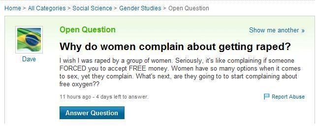 "Alright Dave, let's see here: Why do women complain about getting raped? Let's start off with saying that your ridiculous metaphors are anything but intelligent. They make you sound like a complete idiot. How can you say being raped is like being forced to accept free money? One of them is a harmless acceptance; the other, a lifelong, harmful struggle to say the very least. Womyn do have many awesome options when it comes to their sexual lives. WHEN IT COMES TO THEIR SEX LIVES. WHEN IT COMES TO THEIR SEX LIVES. Being forced against your will is not your sex life. It is an attack; a brutal, cruel, heartless, cowardly attack by a brutal, cruel, heartless coward. Consent, consent, consent is what is sexy and if there is no consent between the two or three or more parties involved, then it is not consensual sex. It is called rape, and rape is not a choice. I've been raped before, and never have I thought I was ""complaining"" about it when I finally spoke up about it. I felt relieved, like a huge weight had been lifted but there was so much more pain to come. Why? Because it ruined me for a long time. You, Dave, will probably never know what rape victims have to go through because you're an ignorant douchebag. Complain about free oxygen… let that one soak through your brainless head once more. So, we've covered the basics here, Dave. To you, rape is free sex. The part that you're missing is… rape isn't even about sex. Rape is about power, about rendering the victim helpless, about taking control of something you are not supposed to have control over. Rape is not a joke. Rape is not positive. Rape is a disgusting power-hungry trip done only by cowards. And ladies and gentlemen, if you've ever been raped, had a friend who has been raped, a mother, an aunt, a sister, or even heard stories about people you don't know who have been raped, speak up about it. This rape culture we live in is a terribly sad excuse, like Dave here. Keep speaking up, keep advocating, keep being an activist and together, let's make some noise about it. Photo submitted by MarshmellowDoom"