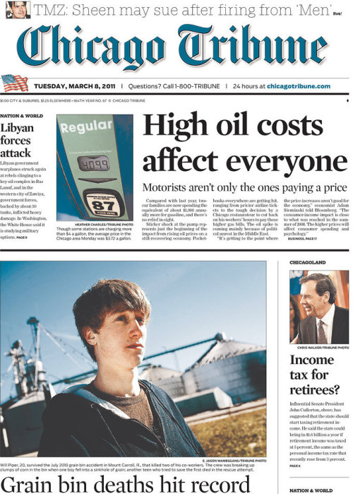 frontpages: Grain bin deaths hit record High oil costs affect everyone Dolton OKs contract for mayor's daughter Income tax for retirees? Wisconsin meeting bid is rejected Libyan forces attack Sheen may sue after firing from 'Men' Gitmo detainees' military trials back TOM SKILLING'S WEATHER  To recap: HUGE head for gas prices. Fairly large tease for Charlie Sheen. Tiny tease for Libya which has a smaller head than Sheen's. Again, how does this coverage make any sense, Chicago Tribune?