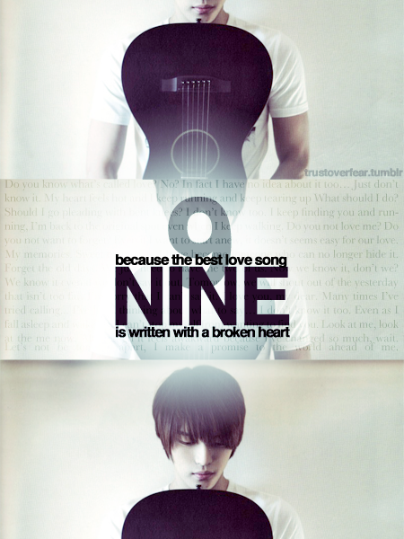"trustoverfear:  JYJ's Nine - The song about how much Jaejoong loves Yunho OR about how much he secretly hates Junsu Do you know what's call love?No? in fact I have no idea about it too…Just don't know it My heart feels hot and I keep running and keep tearing upWhat should I do?Should I go pleading with bent knees?I don't know too.I keep finding you and running, I'm back to the original spot even when I keep walkingDo you not love me? Do you not want to forget?Even if I want to start anew, it doesn't seems easy for our loveMy memories. Sweet memories.I have become someone who can no longer hide itForget the old days. We just need to have the two of usKnow we know it, don't we?We know it even if we don't say it outTomorrow, we will shout out of the yesterday that isn't too farI'm sorry that I can't say it: I love you my dear. Many times i've tried callingI've been thinking about what to say…I don't know it too.Even as I fall asleep and wake up, I can't stop myself from wanting to find youLook at me, look at the me nowAlthough it feels awakward because I've changed so much, waitLet's not be too far apart, I make a promise to the world ahead of me NINE- Composed and written by Jaejoong The lyrics are quite obvious so people were all happy about it. Then Jaejoong tried to crush our hope by tweeting that the song was about Yoochun and the nine years they spent together. Which is a lie… or Jae just has a terrible, terrible memory.  Jaejoong knows Yoochun for seven years (well, when the song was written he knew him for that long). Nine years ago, Yoochun was still in the USA. The only person on the group that we are certain that Jaejoong knows for nine years is Yunho because he mentioned it on Couple Talk. Why the hell would you miss Yoochun? He's right there! I can understand that you wouldn't mention Homin, but what about poor Junsu? If you're going to lie about who the song is about, use his name too! AND: ""We just need to have the two of us"". Really? So Junsu can just leave, right? xD  I love the whole song and it works as a friend writing to a friend he loves way too much if it wasn't for: We just need to have the two of us.  AKTF Yunjae ♥"