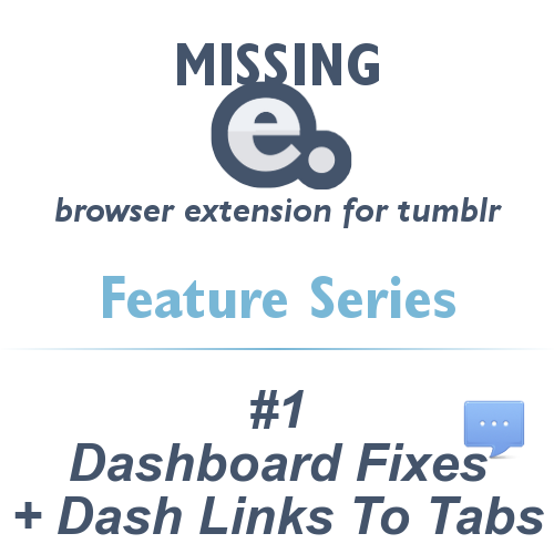 'Missing e' browser extension for tumblr - FEATURE SERIES    With the release of Missing e, I thought I'd present you with a series about it's features for improving the tumblr experience.    Remember that Missing e is highly configurable, so you can choose to enable or disable any of these great features!    #1 - Dashboard Fixes + Dash Links To Tabs    Dashboard Fixes implements a few convenient interface fixes for Tumblr dashboard pages (including your own tumblelog).    Squeeze reblog posts with quoted sections in a more readable area (see Screenshot 1)