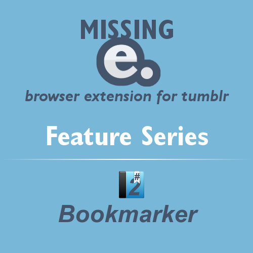 'Missing e' browser extension for tumblr - FEATURE SERIES    With the release of Missing e, I thought I'd present you with a series about it's features for improving the tumblr experience.    Remember that Missing e is highly configurable, so you can choose to enable or disable any of these great features!    #2 - Bookmarker    Add bookmarks to posts on your dashboard so you can go back to them later!    Bookmarker adds a small bookmark button to posts, and a list of current bookmarks in your sidebar.    Hold down the Shift key when clicking on a bookmark button to create a new bookmark with a custom name.