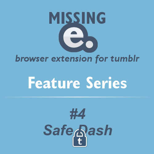 'Missing e' browser extension for tumblr - FEATURE SERIES    With the release of Missing e, I thought I'd present you with a series about it's features for improving the tumblr experience.    Remember that Missing e is highly configurable, so you can choose to enable or disable any of these great features!    #2 - Safe Dash    At work? Have kids about? Safe Dash will hide images in tumblr posts in case any of them are unsafe! Simply hover your mouse over the picture to reveal it.    Turn Safe Dash on and off with a link in your dashboard sidebar! Turning Safe Dash off on this settings page will disable it completely.    Note: Safe Dash is not effective for posts on a user's tumblr page, only on dashboard-like pages (ie. dashboard, tumblelog, likes, queue and drafts).    These images are hidden:    All image posts