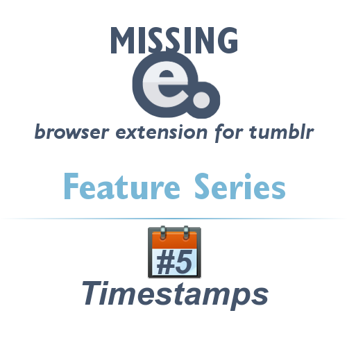 'Missing e' browser extension for tumblr - FEATURE SERIES    With the release of Missing e, I thought I'd present you with a series about it's features for improving the tumblr experience.    Remember that Missing e is highly configurable, so you can choose to enable or disable any of these great features!    #5 - Timestamps    Timestamps will read Tumblr post information in the background and add the date and time of a post on your dashboard. You can even configure how you want the date to be displayed!    ——    If you ever have problems with this or any other feature, consult the Missing e FAQ page.    ——    Download Missing e at missinge.infraware.ca    If you enjoy this extension, please consider donating to support future development.    See the rest of the feature series.