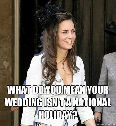 """What do you mean your wedding isn't a national holiday?"" Kate Middleton - Anything but ""common"" #lolz"