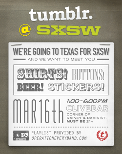 staff:  We're throwing a Texas-Sized Tumblr Meetup this Wednesday in Austin! Heading out to SXSW? Come on down to Clive Bar on March 16 anytime from 1:00-6:00pm to meet and hang out with Tumblr friends old and new. Plus, we're giving away hundreds of T-shirts, thousands of buttons, and a whole mess of stickers. Also: beer! In other SXSW news, we're hosting a developer gathering, an industry party, and Tumblr staff will be on-hand during the entire duration of the conference. We're looking forward to meeting as many of you as possible throughout the week! Please RSVP here if you plan to drop by the Meetup!