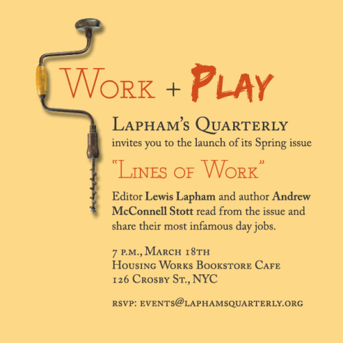 "You're invited to the launch party for our Spring 2011 issue, ""Lines of Work"" at the always delightful Housing Works Bookstore Cafe in Soho on March 18th at 7 p.m.  The event is free to the public, but we'd love for you to RSVP to events@laphamsquarterly.org so we can bring plenty of issues (and totes!) to sell. See you there, cubicle monkeys!"