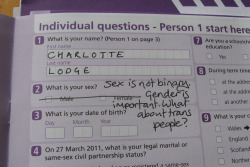 lottelodge:  practicalandrogyny:  lottelodge:  The UK Census 2011. I'm objecting to this question, because there was no mention of anything other than binary sex. Some people are actually biologically neither male nor female. Which box do they tick?  Thanks for taking this stand for trans* identified people! I've just published an article at PracticalAndrogyny.com giving my thoughts on this matter and details of the answers given to me by the Office of National statistics before the 2001 and 2011 UK censuses: http://practicalandrogyny.com/2011/03/13/united-kingdom-census-2011/ I hope you don't mind that I used a cropped version of your photo in the blog post (linking back to your Tumblr).  Awesome article, and thanks for linking back. :) I'm reblogging in case anyone following me fancies reading the article, too. People interested in this issue may also want to read about my gender-neutral title proposal.  Going to reblog this because it's awesome. The more awareness that is spread, the less invisible those outside the gender binary will become. I'm emailing my MP right away. The gender-neutral title idea is absolutely wonderful, and I might adopt that myself. :D