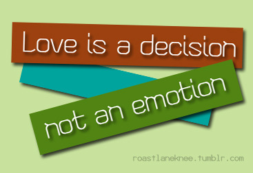 Love is a Decision, not an Emotion By: roastlaneknee