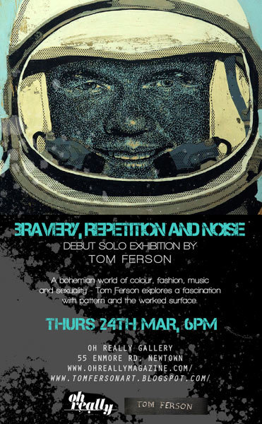 New Flyer for Oh Really Gallery The Debut Solo Exhibition Bravery, Repetition and Noise by Tom Ferson. Join us on the 24th March (My birthday!!)at Oh Really Gallery55 Enmore rd, Newtown