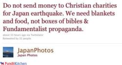 """Do not send money to Christian charities for Japan earthquake. We need blankets and food, not bibles and Fundamentalist propaganda."" ~Japan Photos on Twitter  Don't worry, Japan Photos, I donated to your Red Cross."